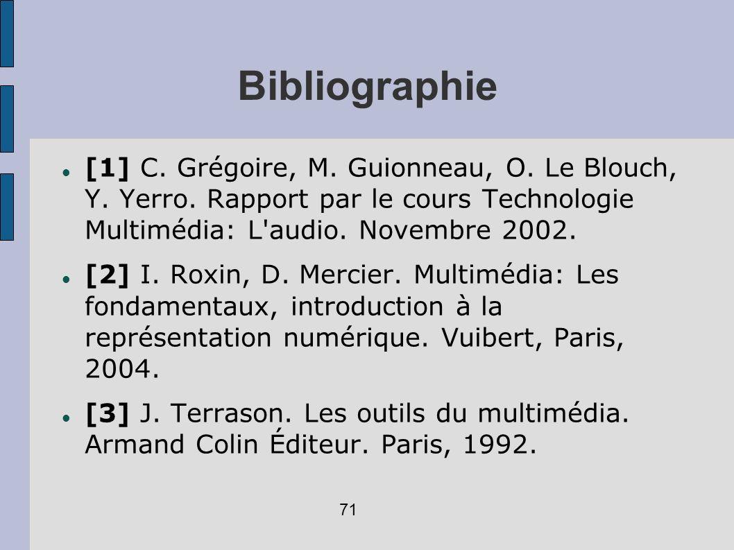 Bibliographie [1] C. Grégoire, M. Guionneau, O. Le Blouch, Y. Yerro. Rapport par le cours Technologie Multimédia: L audio. Novembre 2002.